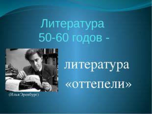 Литература 50-60 годов - литература «оттепели» (Илья Эренбург)