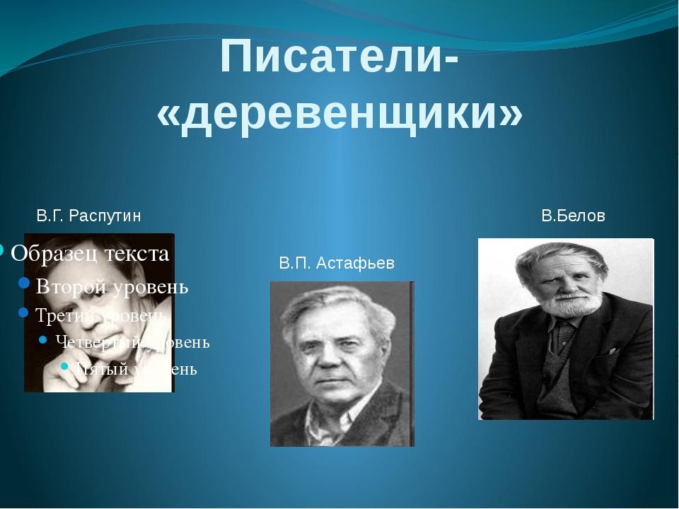 Писатели- «деревенщики» В.Г. Распутин В.Белов В.П. Астафьев