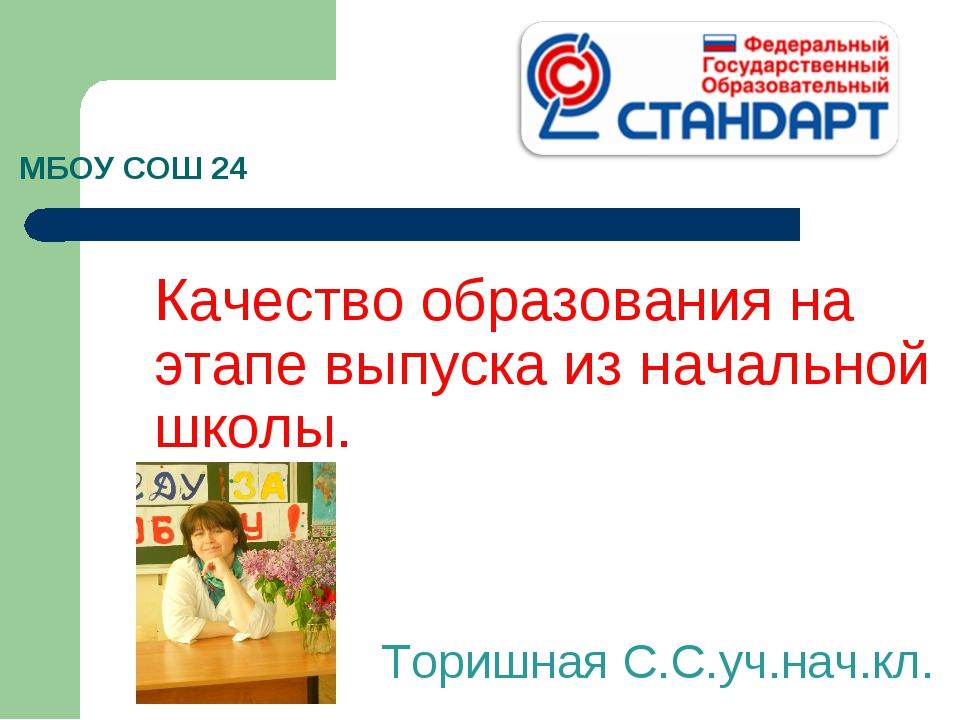 МБОУ СОШ 24 Качество образования на этапе выпуска из начальной школы. Торишна...