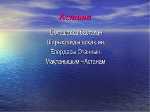 Астана Болашаққа бастаған Шарықтайды асқақ ән. Елордасы Отанның- Мақтанышым –