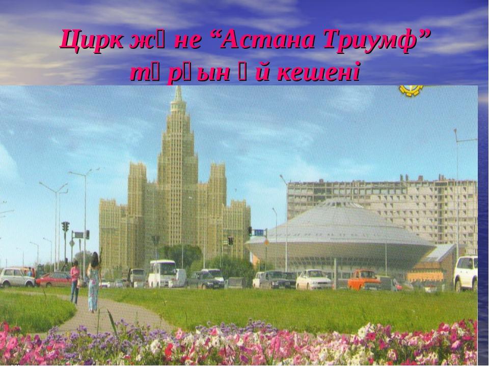 """Цирк және """"Астана Триумф"""" тұрғын үй кешені"""