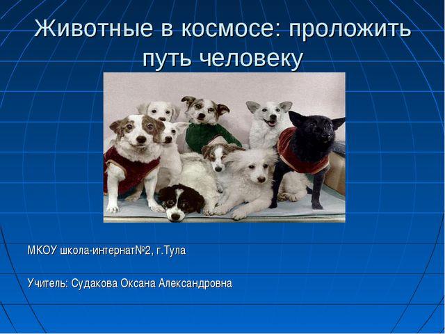 Животные в космосе: проложить путь человеку МКОУ школа-интернат№2, г.Тула Учи...