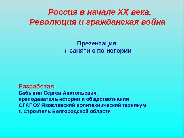 Россия в начале XX века. Революция и гражданская война Презентация к занятию...