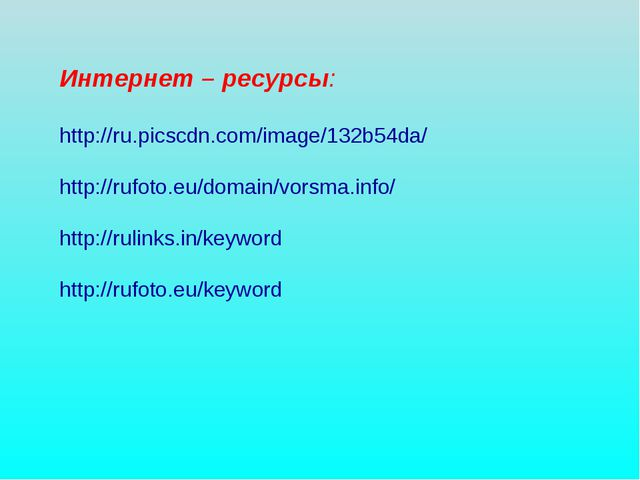 Интернет – ресурсы: http://ru.picscdn.com/image/132b54da/ http://rufoto.eu/do...