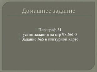 Параграф 31 устно задания на стр 98 №1-3 Задание №6 в контурной карте