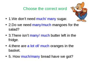 Choose the correct word 1.We don't need much/ many sugar. 2.Do we need many/m