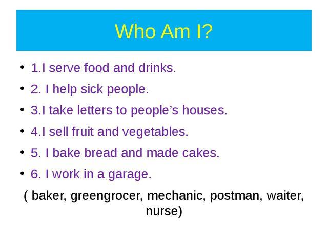 Who Am I? 1.I serve food and drinks. 2. I help sick people. 3.I take letters...