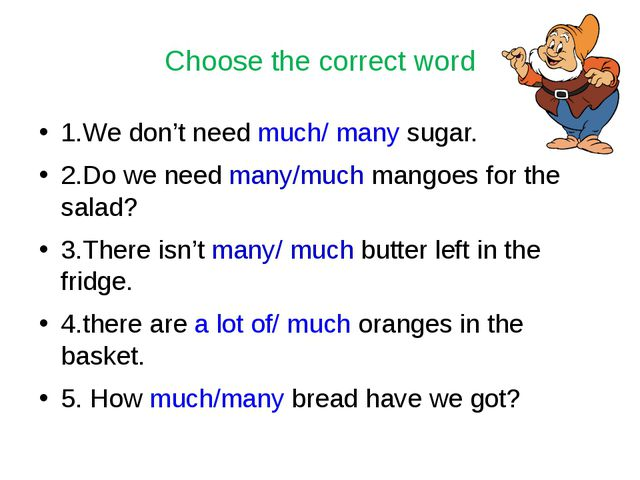 Choose the correct word 1.We don't need much/ many sugar. 2.Do we need many/m...