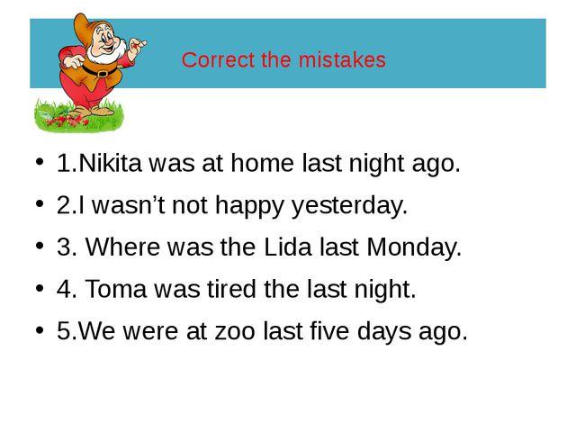 Correct the mistakes 1.Nikita was at home last night ago. 2.I wasn't not hap...