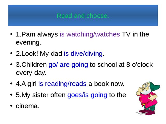 Read and choose. 1.Pam always is watching/watches TV in the evening. 2.Look!...