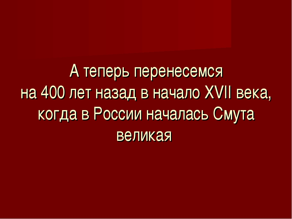 А теперь перенесемся на 400 лет назад в начало XVII века, когда в России нач...