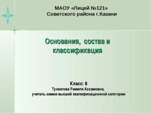 Основания, состав и классификация Класс: 8 Тухватова Рамиля Ахкамовна, учител