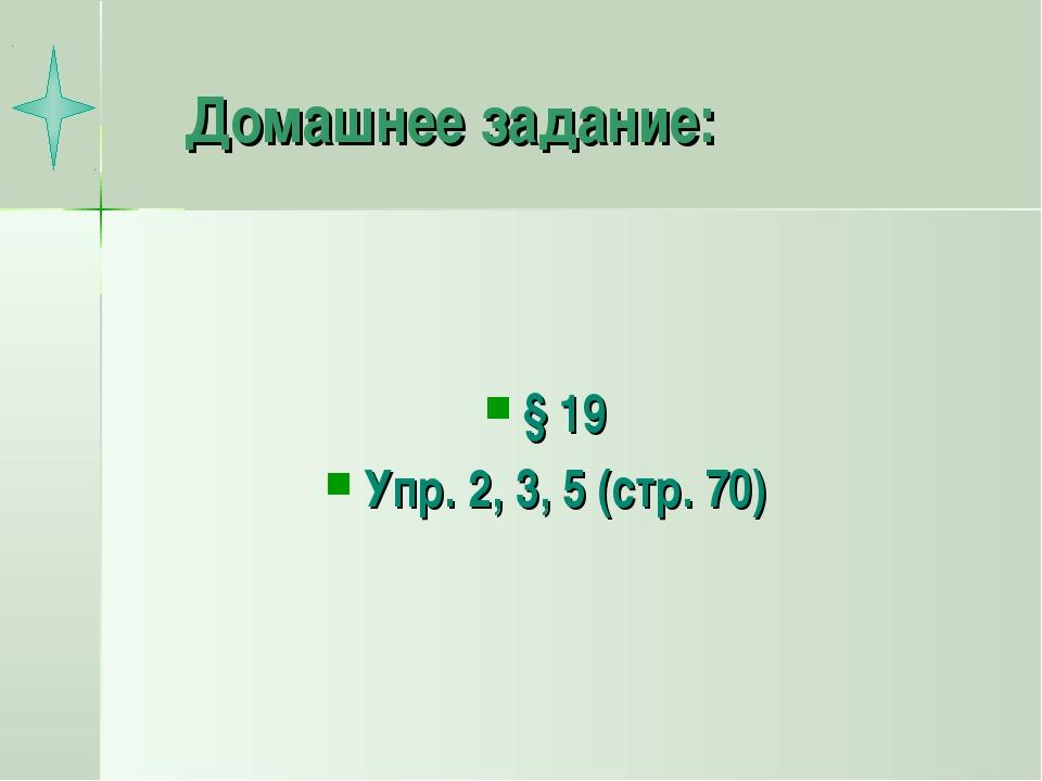Домашнее задание: § 19 Упр. 2, 3, 5 (стр. 70)