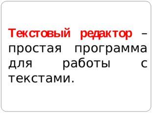 Текстовый редактор – простая программа для работы с текстами.