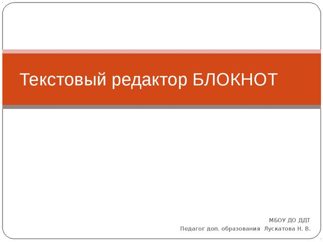 МБОУ ДО ДДТ Педагог доп. образования Лускатова Н. В. Текстовый редактор БЛОКНОТ