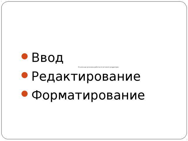 Основные режимы работы текстового редактора Ввод Редактирование Форматирование