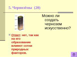 5. Чернозёмы (20) Ответ: нет, так как на его образование влияют сотни природн
