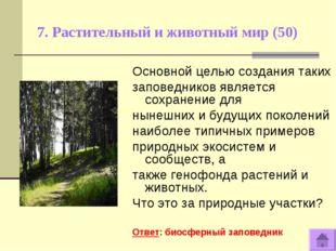 7. Растительный и животный мир (50) Основной целью создания таких заповеднико