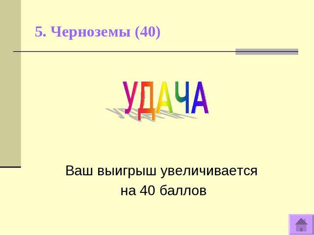 5. Черноземы (40) Ваш выигрыш увеличивается на 40 баллов