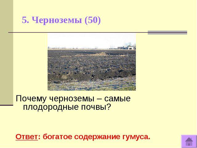 5. Черноземы (50) Почему черноземы – самые плодородные почвы? Ответ: богатое...