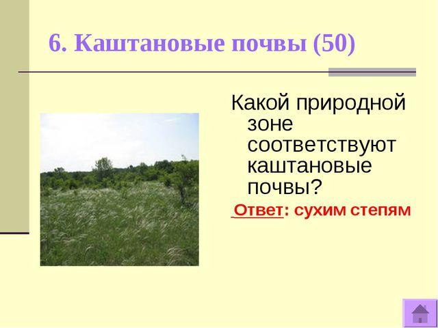6. Каштановые почвы (50) Какой природной зоне соответствуют каштановые почвы?...
