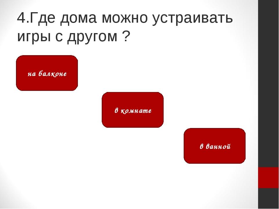 4.Где дома можно устраивать игры с другом ? в комнате на балконе в ванной