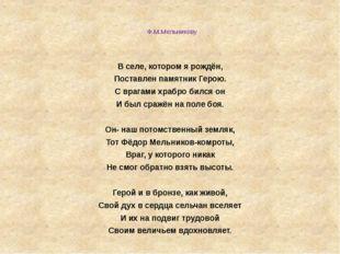 Ф.М.Мельникову  В селе, котором я рождён, Поставлен памятник Герою. С врага