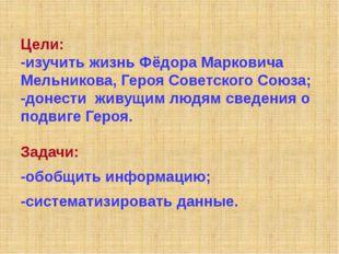 Цели: -изучить жизнь Фёдора Марковича Мельникова, Героя Советского Союза; -до