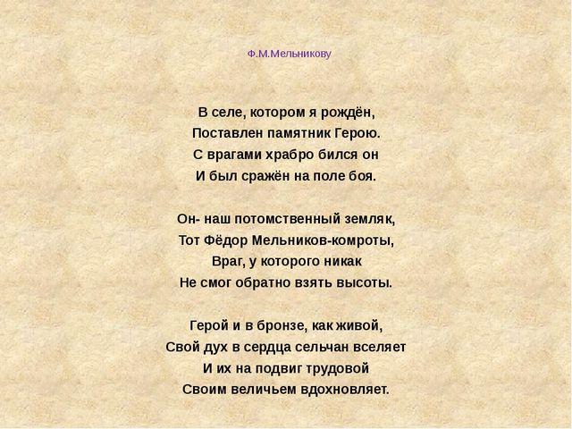 Ф.М.Мельникову  В селе, котором я рождён, Поставлен памятник Герою. С врага...