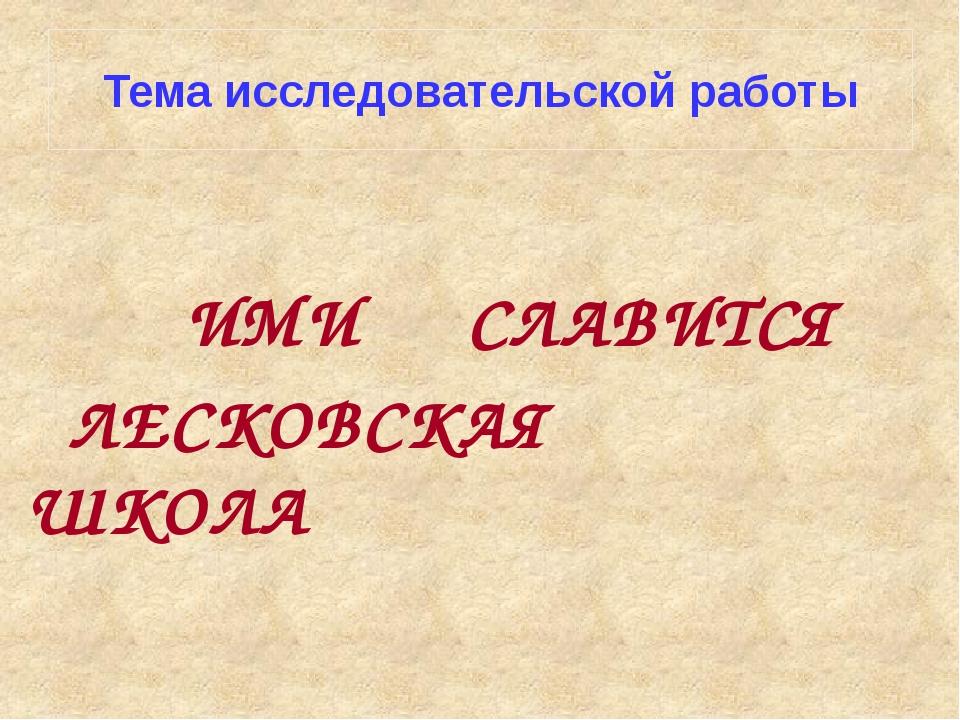 Тема исследовательской работы ИМИ СЛАВИТСЯ ЛЕСКОВСКАЯ ШКОЛА