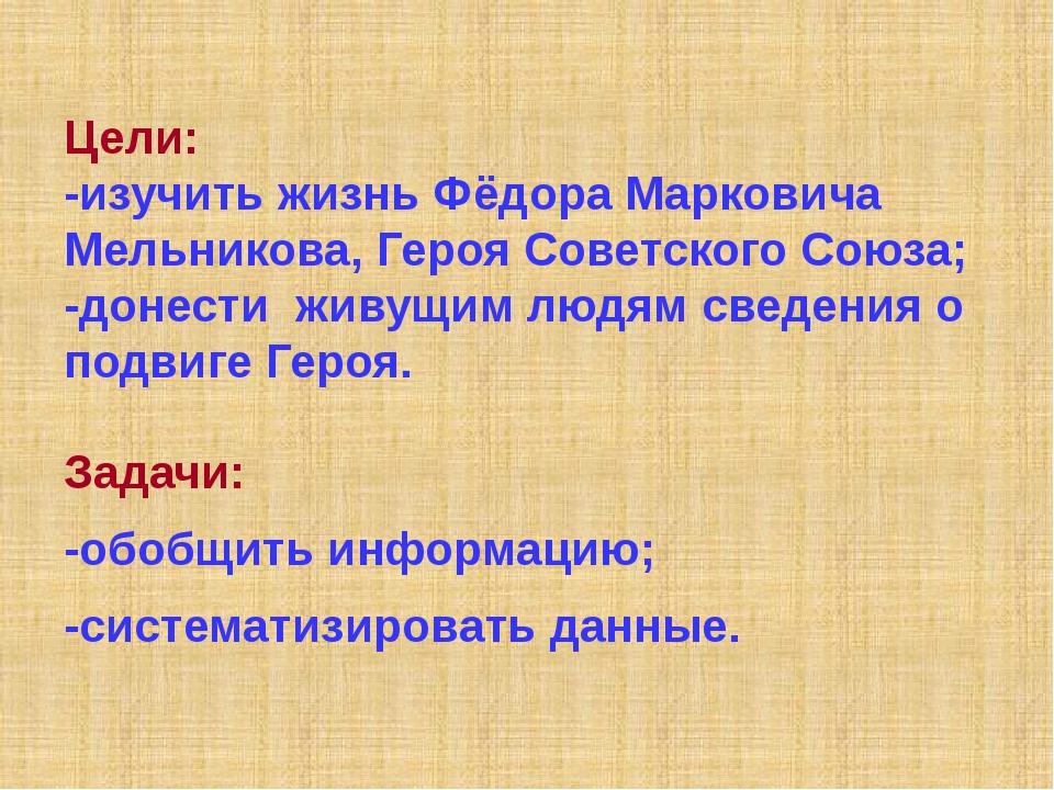 Цели: -изучить жизнь Фёдора Марковича Мельникова, Героя Советского Союза; -до...