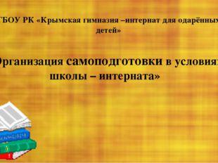 «Организация самоподготовки в условиях школы – интерната» ГБОУ РК «Крымская г