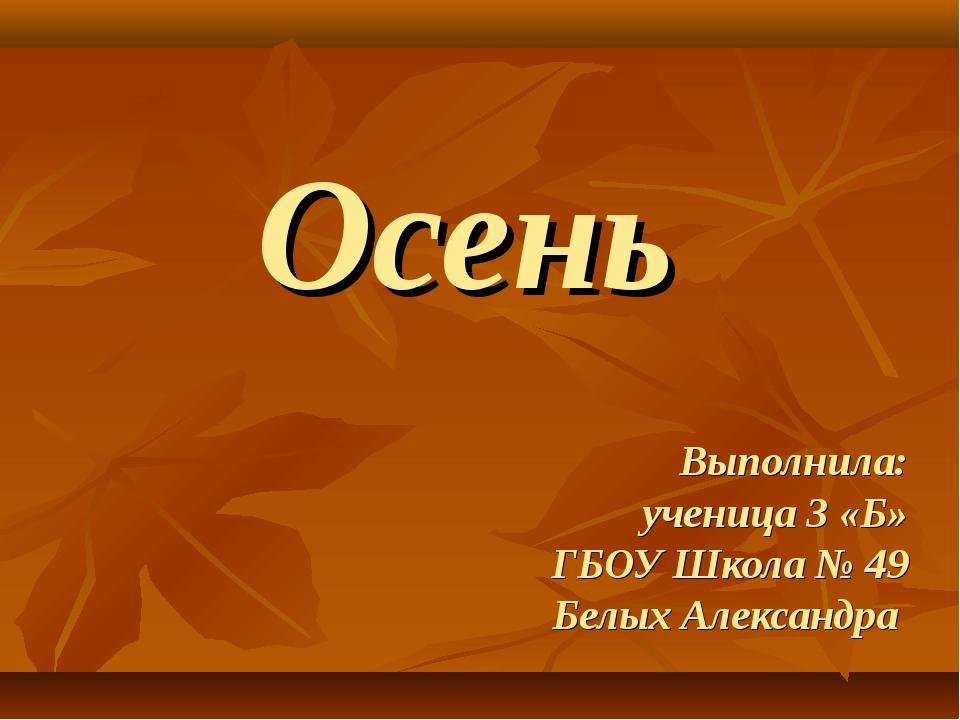 Осень Выполнила: ученица 3 «Б» ГБОУ Школа № 49 Белых Александра