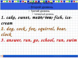1. cake, sweet, meat, tea, fish, ice-cream 2. dog, cock, fox, squirrel, bear