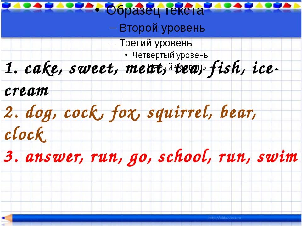 1. cake, sweet, meat, tea, fish, ice-cream 2. dog, cock, fox, squirrel, bear...