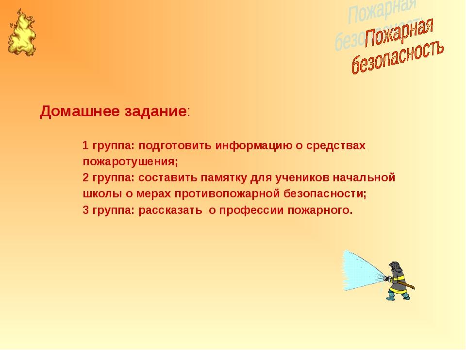 Домашнее задание: 1 группа: подготовить информацию о средствах пожаротушения;...
