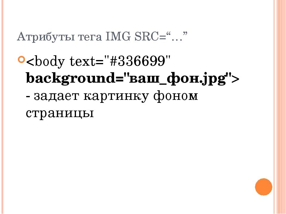 """- задает картинку фоном страницы Атрибуты тега IMG SRC=""""…"""""""