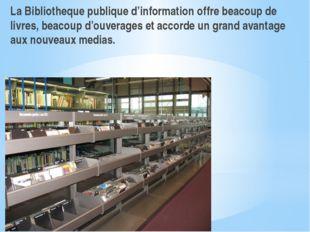 La Bibliotheque publique d'information offre beacoup de livres, beacoup d'ouv