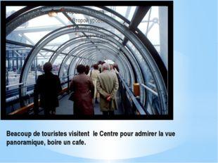 Beacoup de touristes visitent le Centre pour admirer la vue panoramique, boir