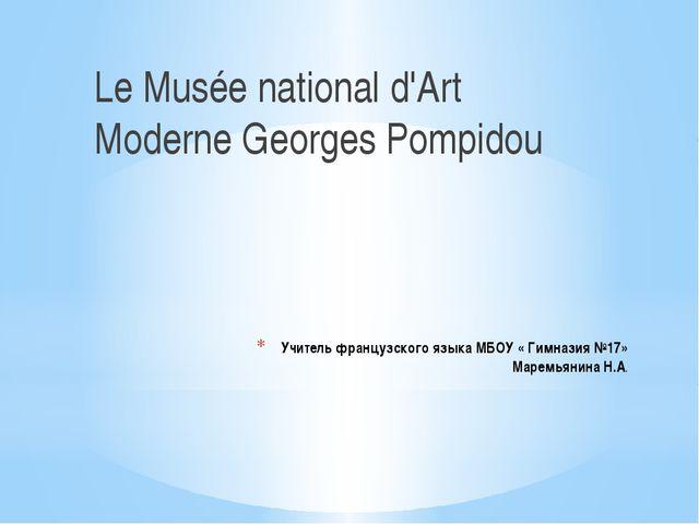 Учитель французского языка МБОУ « Гимназия №17» Маремьянина Н.А. Le Musée nat...
