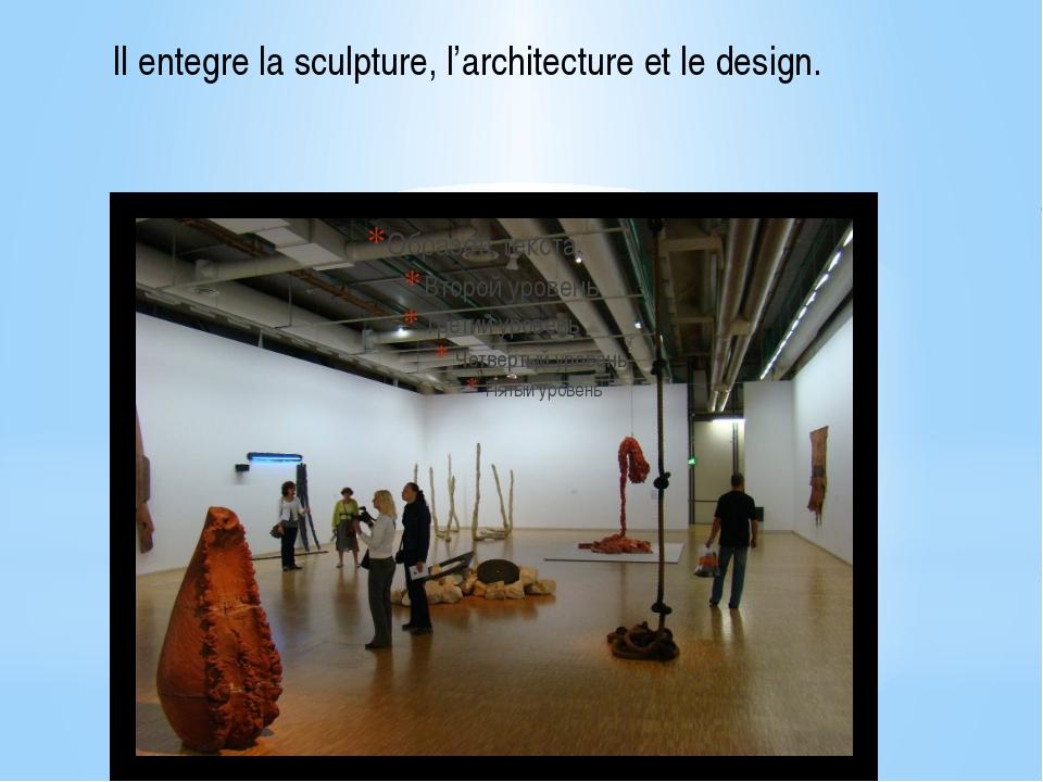 Il entegre la sculpture, l'architecture et le design.