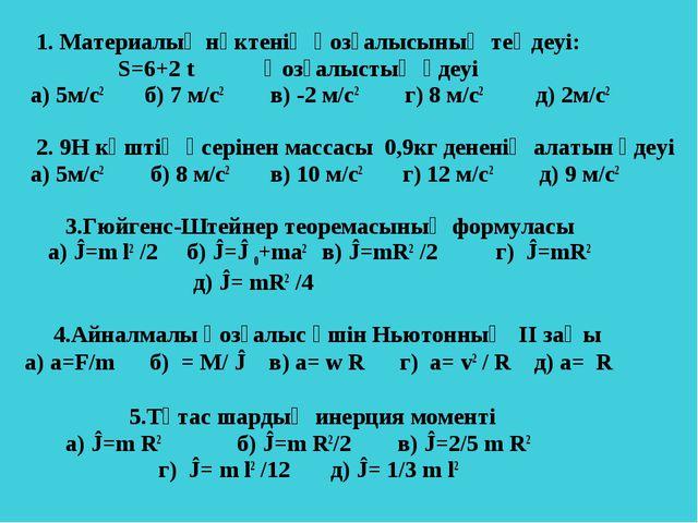 1. Материалық нүктенің қозғалысының теңдеуі: Ѕ=6+2 t Қозғалыстың үдеуі а) 5м...