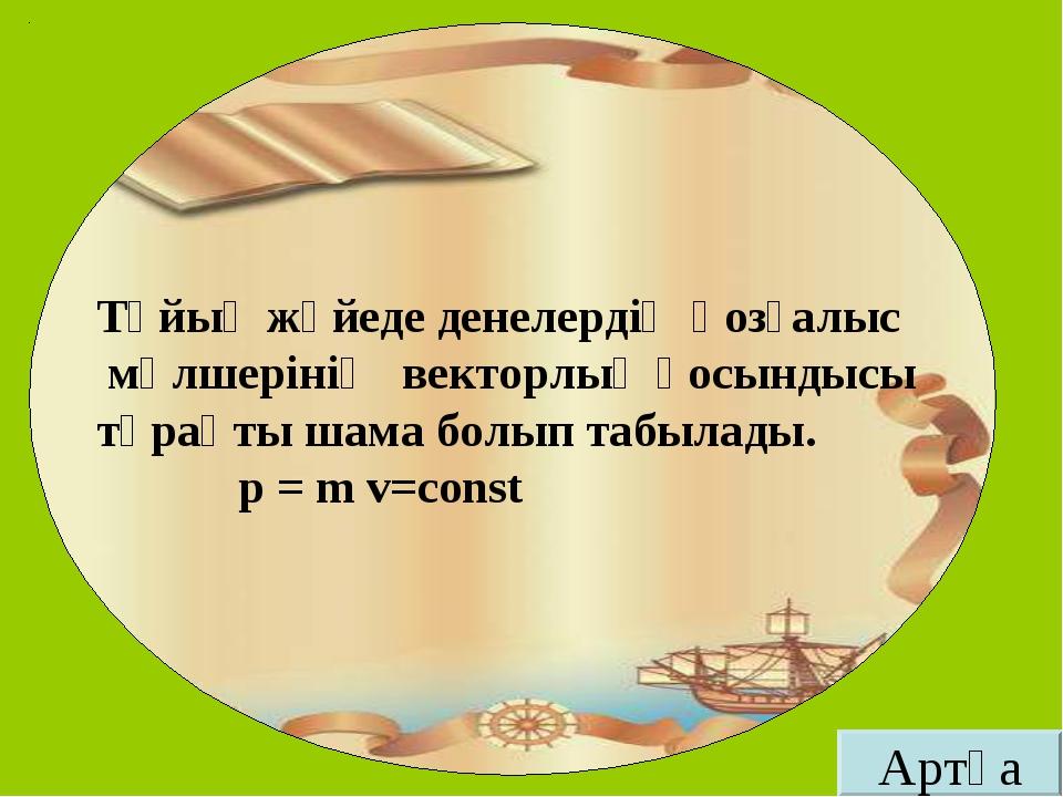 Тұйық жүйеде денелердің қозғалыс мөлшерінің векторлық қосындысы тұрақты шама...