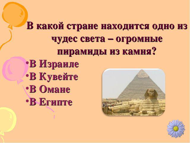 В какой стране находится одно из чудес света – огромные пирамиды из камня? В...
