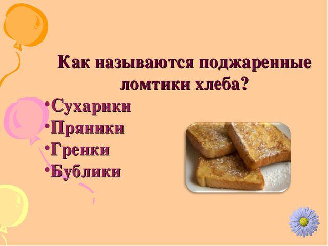 Как называются поджаренные ломтики хлеба? Сухарики Пряники Гренки Бублики