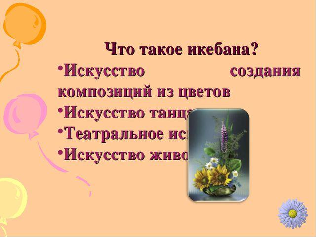 Что такое икебана? Искусство создания композиций из цветов Искусство танца Т...