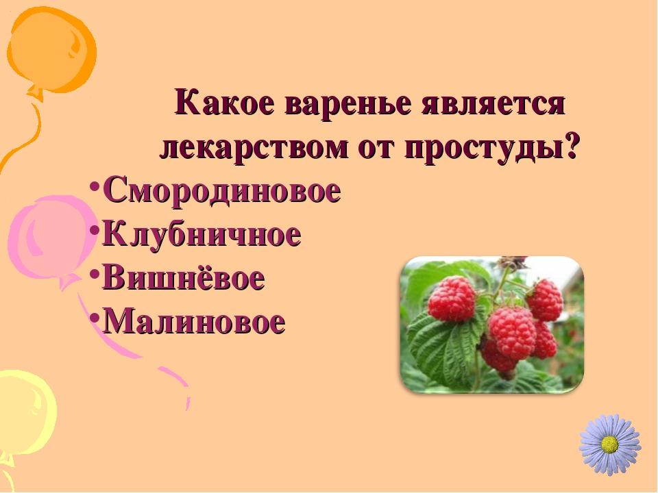 Какое варенье является лекарством от простуды? Смородиновое Клубничное Вишнёв...
