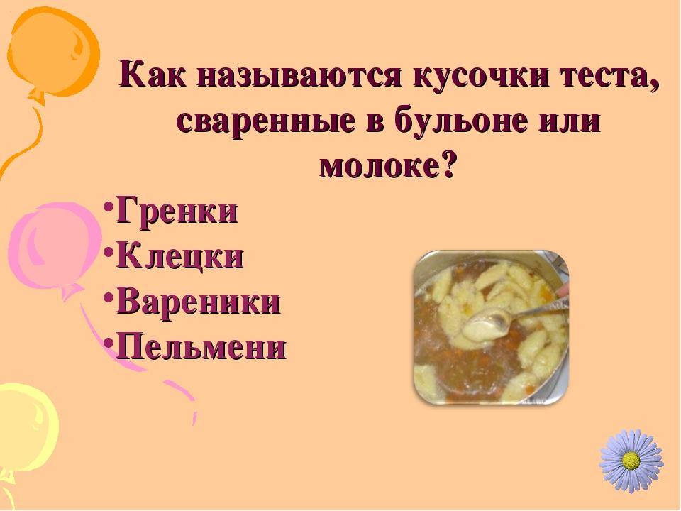 Как называются кусочки теста, сваренные в бульоне или молоке? Гренки Клецки В...