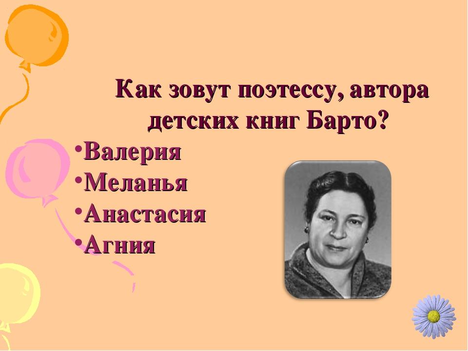 Как зовут поэтессу, автора детских книг Барто? Валерия Меланья Анастасия Агния