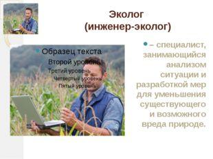Эколог (инженер-эколог) – специалист, занимающийся анализом ситуации и разраб